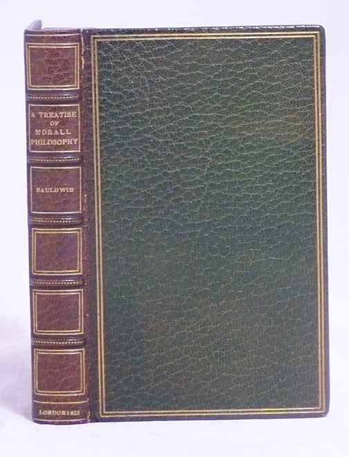 A Treatise of Morall Philosophy: Wherein is Contayned the Lives and Answers, Witty Sayings, Worthy Sentences, Wise and Excellent Councels, Precepts, Proverbs, and Parables, of Philosophers, Orators, Emperors, and Kings . . WILLIAM BALDWIN.