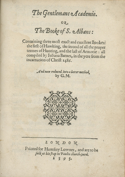 The Gentlemans Academie. Or, The Booke of S. Albans: Containing Three Most Exact and Excellent Bookes: The First of Hawking, The Second of All the Proper Termes of Hunting, and the Last of Armorie: All Compiled by Juliana Barnes . . . And now reduced to a better method by G.M. DAME JULIANA BERNERS, ATTRIBUTED AUTHOR.