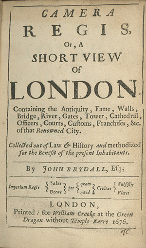Camera Regia, Or a Short View of London. Containing the Antiquity, Fame, Walls, Bridge, River, Gates, Tower, Cathedral, Officers, Courts, Customs, Franchises, &c., of that Renowned City. JOHN BRYDALL.