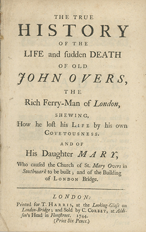 The True History of the Life and Sudden Death of Old John Overs, the Rich Ferry-Man of London, Shewing How he Lost his Life by his own Covetousness. And of his Daughter Mary, Who Caused the Church of St. Mary Overs in Southwark to be Built; and of the Building of the London Bridge. ANONYMOUS.