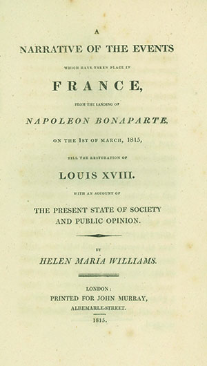 A Narrative of the Events which have taken place in France, from the Landing of Napoleon Bonaparte, on the 1st of March, 1815, till the Restoration of Louis XVIII. With an Account of the Present State of Society and Public Opinion. HELEN MARIA WILLIAMS.