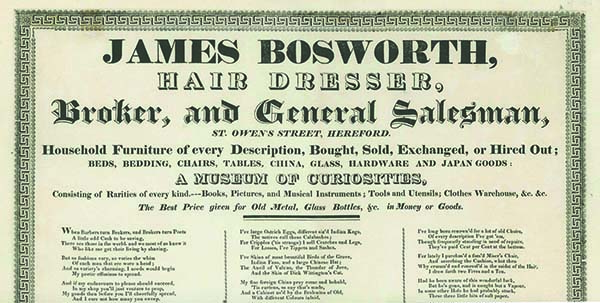 James Bosworth, / Hair Dresser, / Broker, and General Salesman, / St. Owen's Street, Hereford. / Household Furniture of every Description, Bought, Sold, Exchanged, or Hired Out . . . / A MUSEUM OF CURIOSITIES, / Consisting of Rarities of every kind -- Books, Pictures, and Musical Instruments . . . [caption title]. JAMES BOSWORTH.