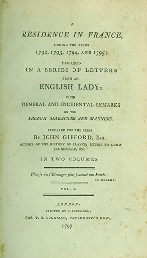 A Residence in France, during the Years 1792, 1793, 1794, and 1795; Described in a Series of Letters from an English Lady: With General and Incidental Remarks on the French Character and Manners. Prepared for the Press by John Gifford, Esq. RACHEL CHARLOTTE BIGGS.