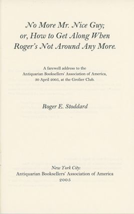 No More Mr. Nice Guy; or, How to Get Along When Roger's Not Around Any More: A Farewell Address to the Antiquarian Booksellers' Association of America. ROGER E. STODDARD.