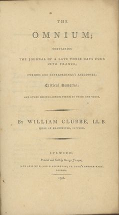 The Omnium; Contaning the Journal of a Late Three Days Tour into France; Curious and Extraordinary Anecdotes; Critical Remarks; With Other Miscellaneous Pieces in Prose and Verse. WILLIAM CLUBBE.