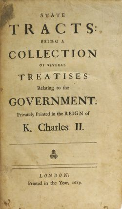 State Tracts: Being a Collection of Several Treatises Relating to the Government. Privately Printed in the Reign of K. Charles II.